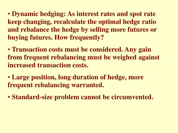 Dynamic hedging: As interest rates and spot rate keep changing, recalculate the optimal hedge ratio and rebalance the hedge by selling more futures or buying futures. How frequently?