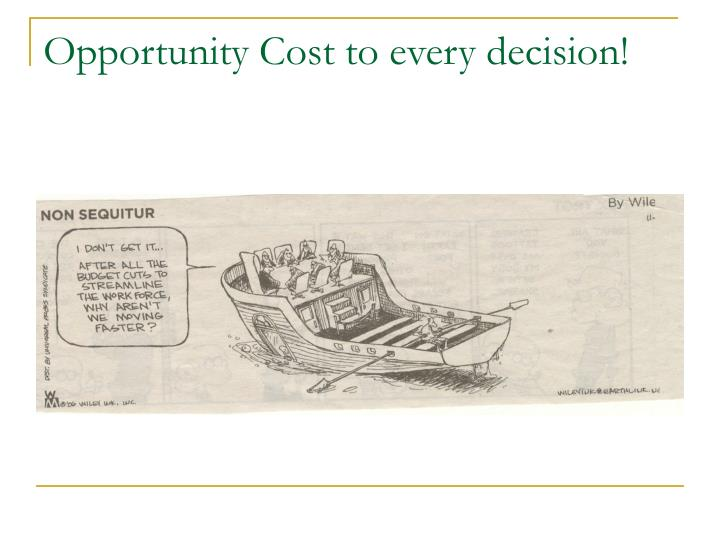 Opportunity Cost to every decision!