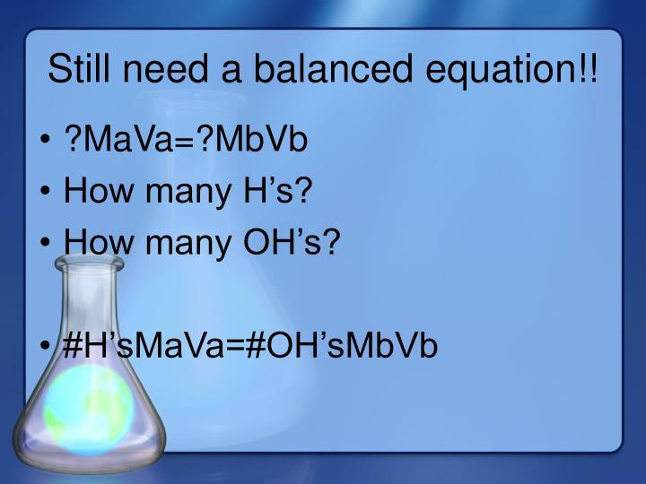 Still need a balanced equation!!