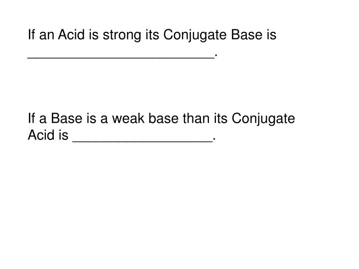 If an Acid is strong its Conjugate Base is ________________________.