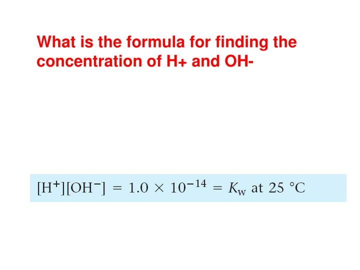 What is the formula for finding the concentration of H+ and OH-