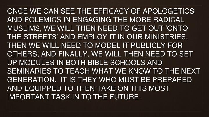 Once we can see the efficacy of apologetics and polemics in engaging the more radical Muslims, we will then need to get out 'onto the streets' and employ it in our ministries.  Then we will need to model it publicly for others; and finally, we will then need to set up modules in both Bible Schools and Seminaries to teach what we know to the next generation.  It is they who must be prepared and equipped to then take on this most important task in to the future.
