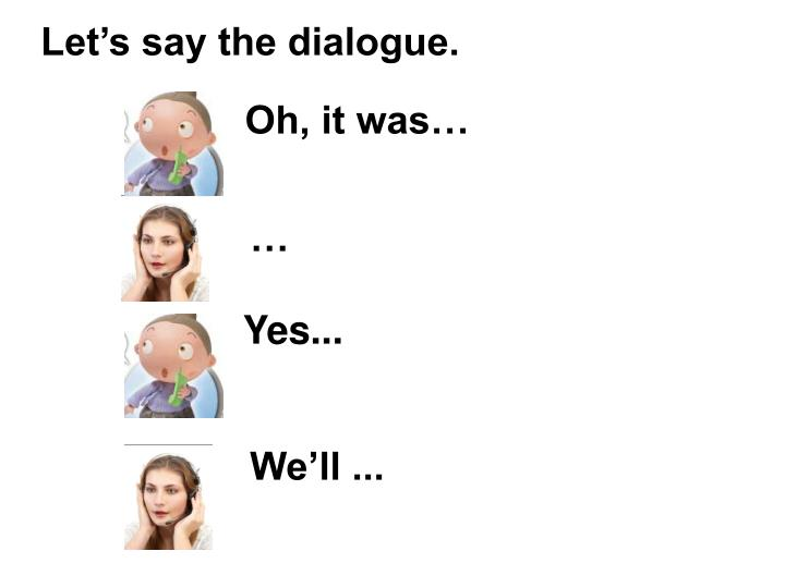Let's say the dialogue.