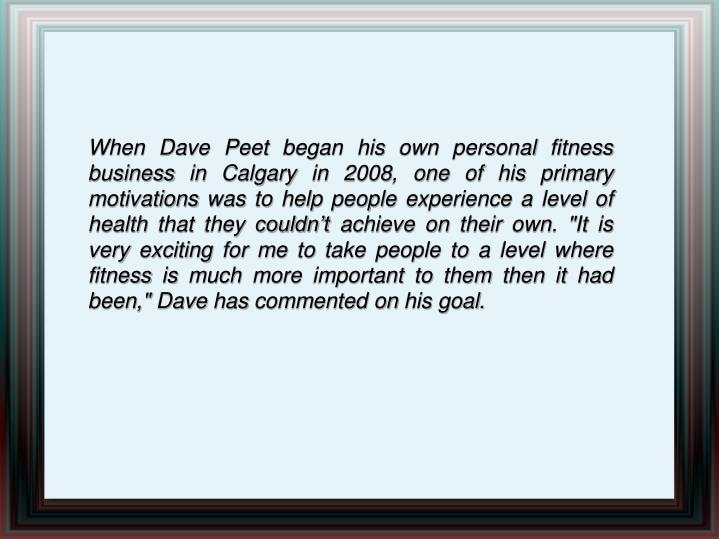 """When Dave Peet began his own personal fitness business in Calgary in 2008, one of his primary motivations was to help people experience a level of health that they couldn't achieve on their own. """"It is very exciting for me to take people to a level where fitness is much more important to them then it had been,"""" Dave has commented on his goal."""