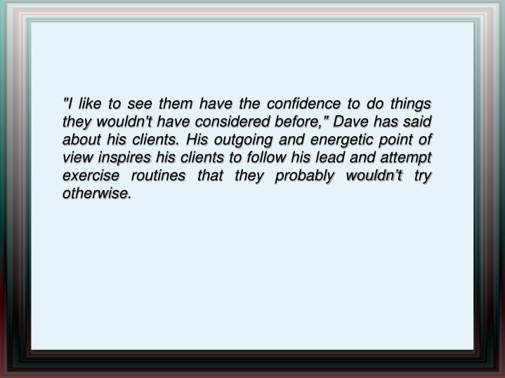 """""""I like to see them have the confidence to do things they wouldn't have considered before,"""" Dave has said about his clients. His outgoing and energetic point of view inspires his clients to follow his lead and attempt exercise routines that they probably wouldn't try otherwise."""