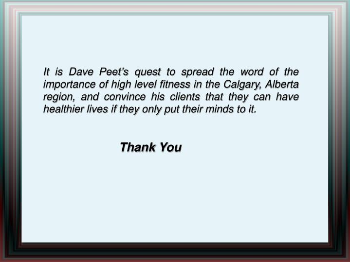 It is Dave Peet's quest to spread the word of the importance of high level fitness in the Calgary, Alberta region, and convince his clients that they can have healthier lives if they only put their minds to it.