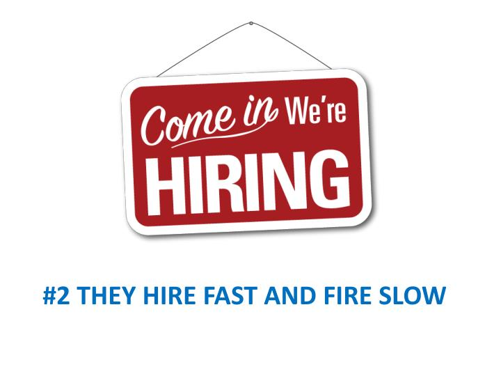 #2 they hire fast and fire slow
