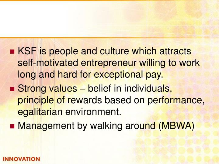 KSF is people and culture which attracts self-motivated entrepreneur willing to work long and hard for exceptional pay.