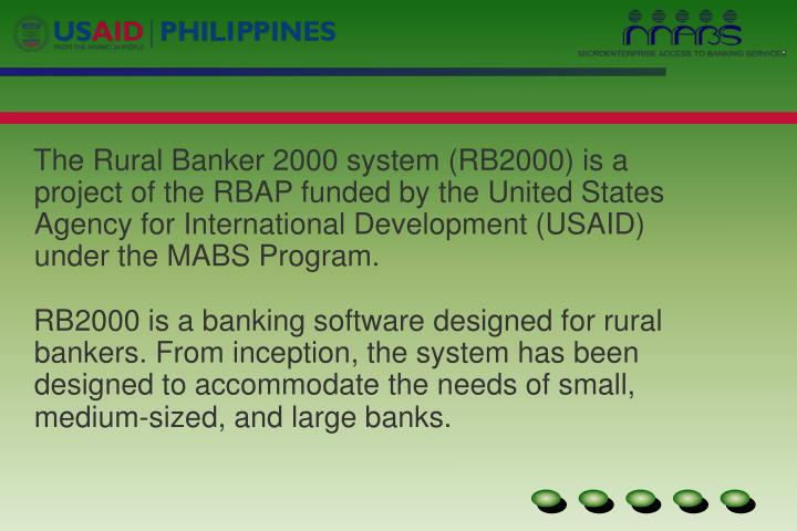 The Rural Banker 2000 system (RB2000) is a project of the RBAP funded by the United States Agency for International Development (USAID) under the MABS Program.