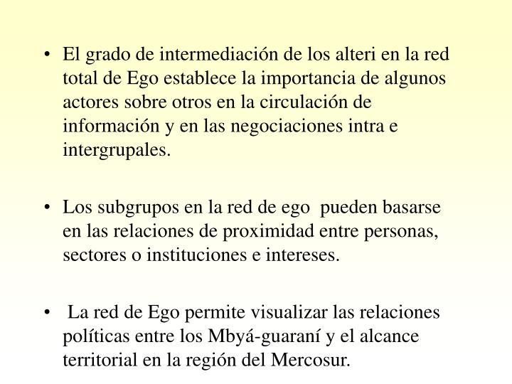 El grado de intermediación de los alteri en la red total de Ego establece la importancia de algunos actores sobre otros en la circulación de información y en las negociaciones intra e intergrupales.