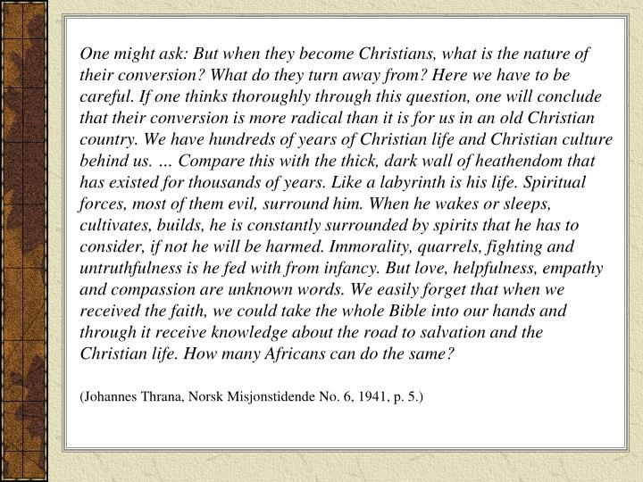One might ask: But when they become Christians, what is the nature of their conversion? What do they turn away from? Here we have to be careful. If one thinks thoroughly through this question, one will conclude that their conversion is more radical than it is for us in an old Christian country. We have hundreds of years of Christian life and Christian culture behind us. … Compare this with the thick, dark wall of heathendom that has existed for thousands of years. Like a labyrinth is his life. Spiritual forces, most of them evil, surround him. When he wakes or sleeps, cultivates, builds, he is constantly surrounded by spirits that he has to consider, if not he will be harmed. Immorality, quarrels, fighting and untruthfulness is he fed with from infancy. But love, helpfulness, empathy and compassion are unknown words. We easily forget that when we received the faith, we could take the whole Bible into our hands and through it receive knowledge about the road to salvation and the Christian life. How many Africans can do the same?