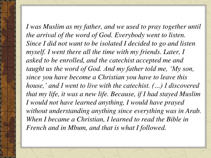 I was Muslim as my father, and we used to pray together until the arrival of the word of God. Everybody went to listen. Since I did not want to be isolated I decided to go and listen myself. I went there all the time with my friends. Later, I asked to be enrolled, and the catechist accepted me and taught us the word of God. And my father told me, 'My son, since you have become a Christian you have to leave this house,' and I went to live with the catechist. (…) I discovered that my life, it was a new life. Because, if I had stayed Muslim I would not have learned anything, I would have prayed without understanding anything since everything was in Arab. When I became a Christian, I learned to read the Bible in French and in Mbum, and that is what I followed.