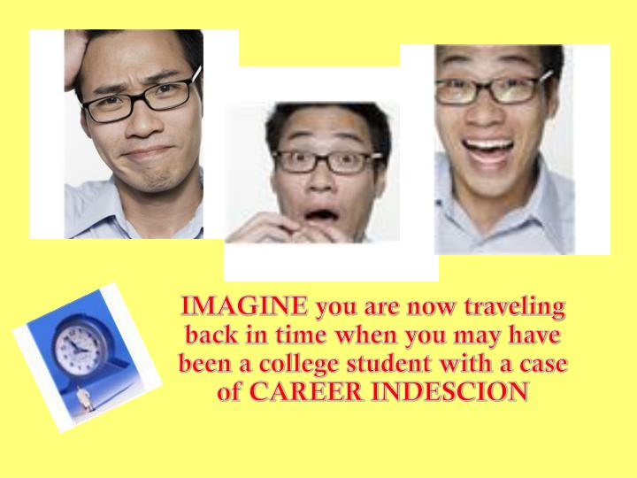IMAGINE you are now traveling back in time when you may have been a college student with a case of CAREER INDESCION