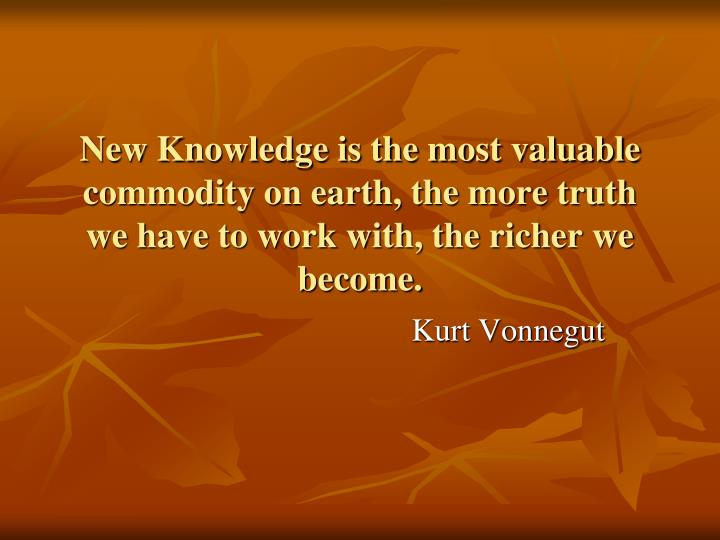 New Knowledge is the most valuable commodity on earth, the more truth we have to work with, the richer we become.