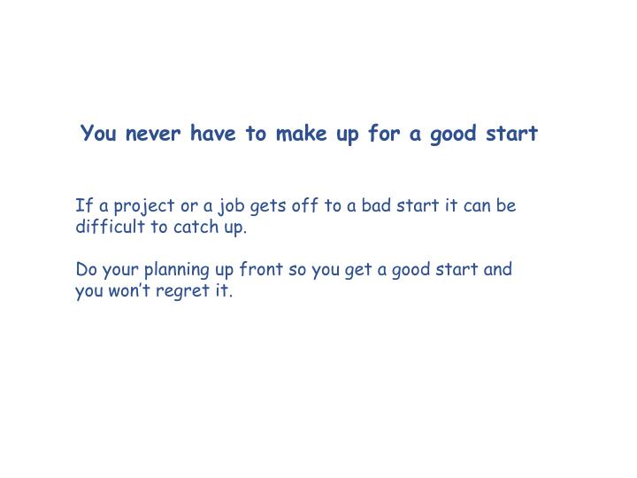 You never have to make up for a good start