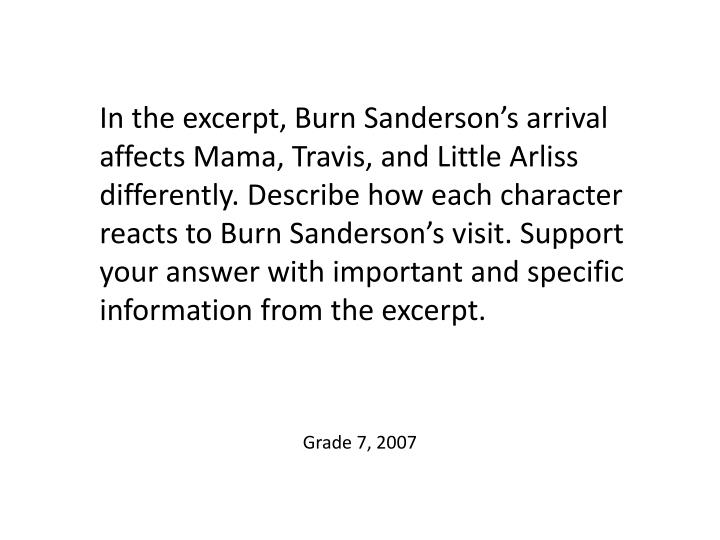 In the excerpt, Burn Sanderson's arrival affects Mama, Travis, and Little Arliss differently. Describe how each character reacts to Burn Sanderson's visit. Support your answer with important and specific information from the excerpt.