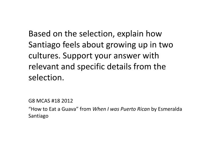 Based on the selection, explain how Santiago feels about growing up in two cultures. Support your answer with relevant and specific details from the selection.