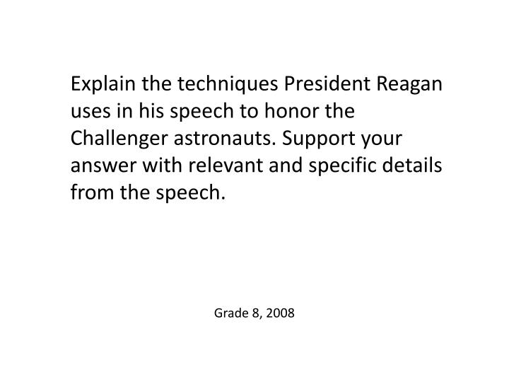 Explain the techniques President Reagan uses in his speech to honor the Challenger astronauts. Support your answer with relevant and specific details from the speech.
