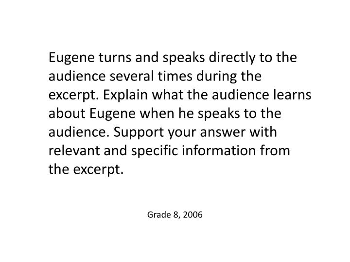 Eugene turns and speaks directly to the audience several times during the excerpt. Explain what the audience learns about Eugene when he speaks to the audience. Support your answer with relevant and specific information from the excerpt.