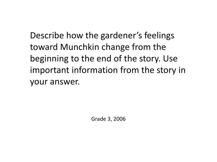 Describe how the gardener's feelings toward Munchkin change from the beginning to the end of the story. Use important information from the story in your answer.