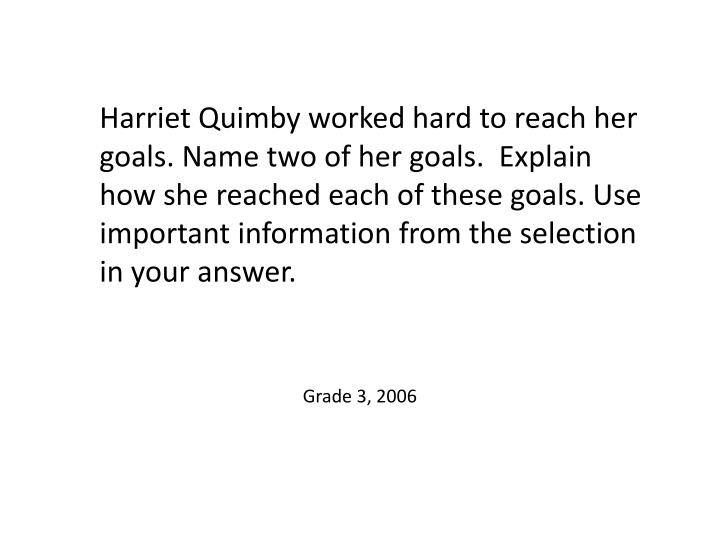 Harriet Quimby worked hard to reach her goals. Name two of her goals.  Explain how she reached each of these goals. Use important information from the selection in your answer.