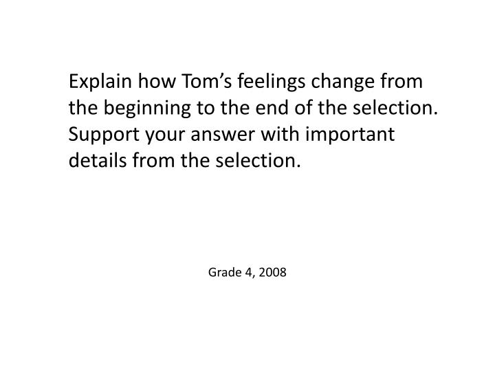 Explain how Tom's feelings change from the beginning to the end of the selection. Support your answer with important details from the selection.