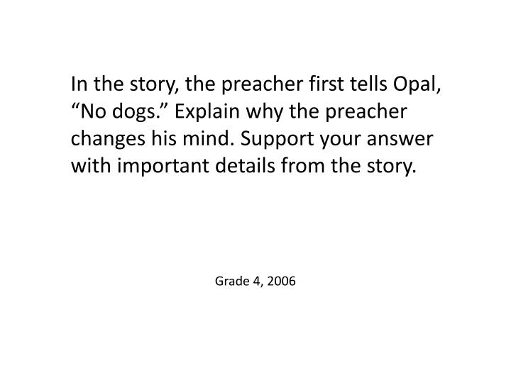 """In the story, the preacher first tells Opal, """"No dogs."""" Explain why the preacher changes his mind. Support your answer with important details from the story."""