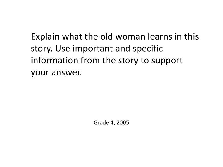 Explain what the old woman learns in this story. Use important and specific information from the story to support your answer.