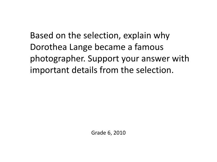 Based on the selection, explain why Dorothea Lange became a famous photographer. Support your answer with important details from the selection.