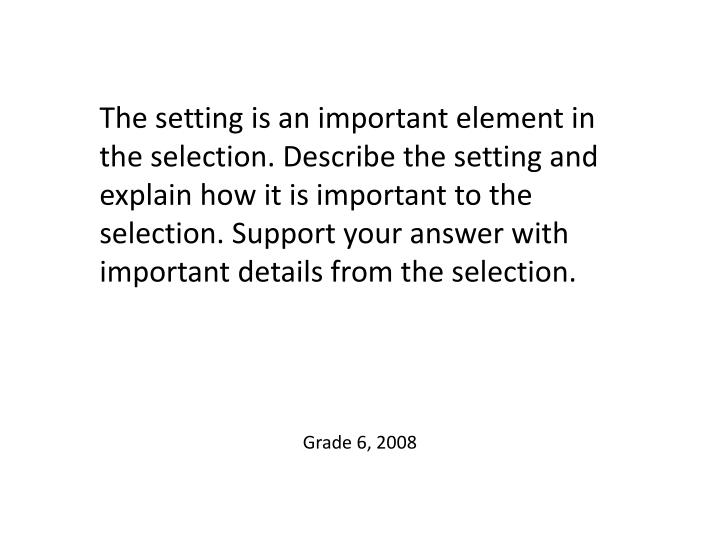 The setting is an important element in the selection. Describe the setting and explain how it is important to the selection. Support your answer with important details from the selection.