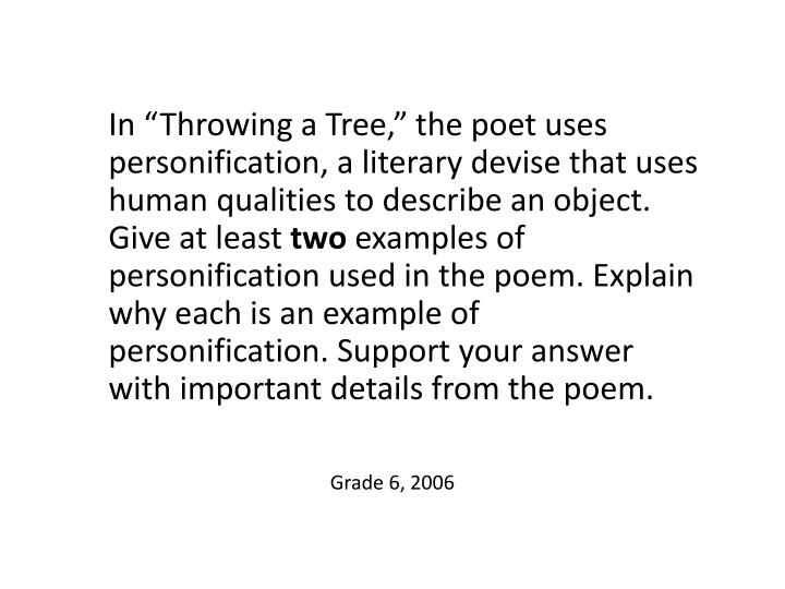 """In """"Throwing a Tree,"""" the poet uses personification, a literary devise that uses human qualities to describe an object. Give at least"""