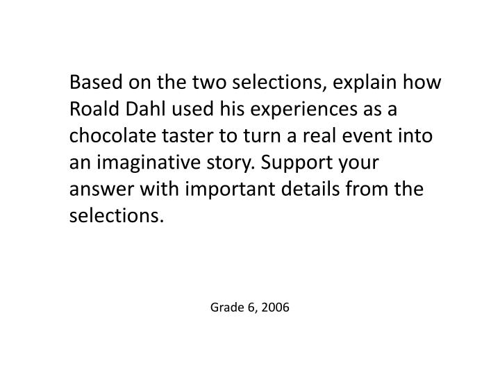 Based on the two selections, explain how Roald Dahl used his experiences as a chocolate taster to turn a real event into an imaginative story. Support your answer with important details from the selections.
