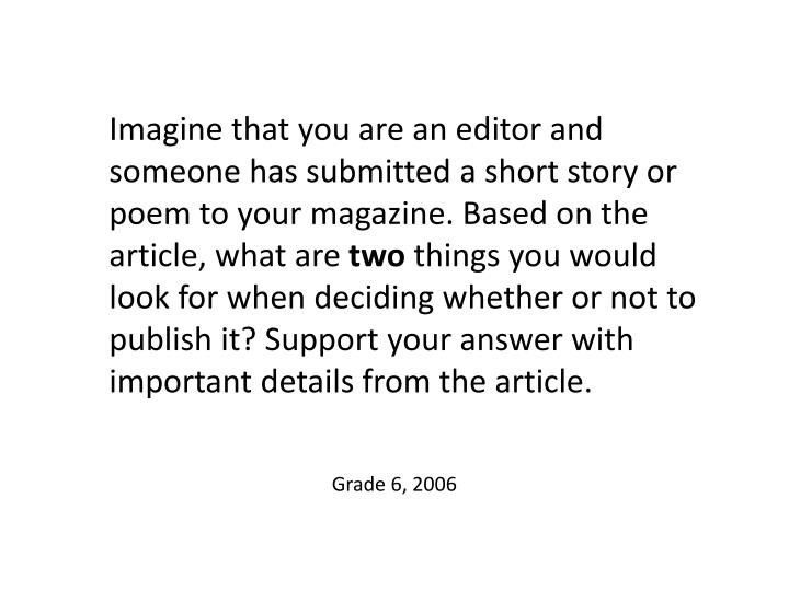 Imagine that you are an editor and someone has submitted a short story or poem to your magazine. Based on the article, what are