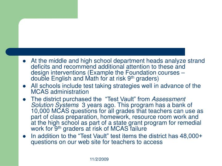 At the middle and high school department heads analyze strand deficits and recommend additional attention to these and design interventions (Example the Foundation courses – double English and Math for at risk 9