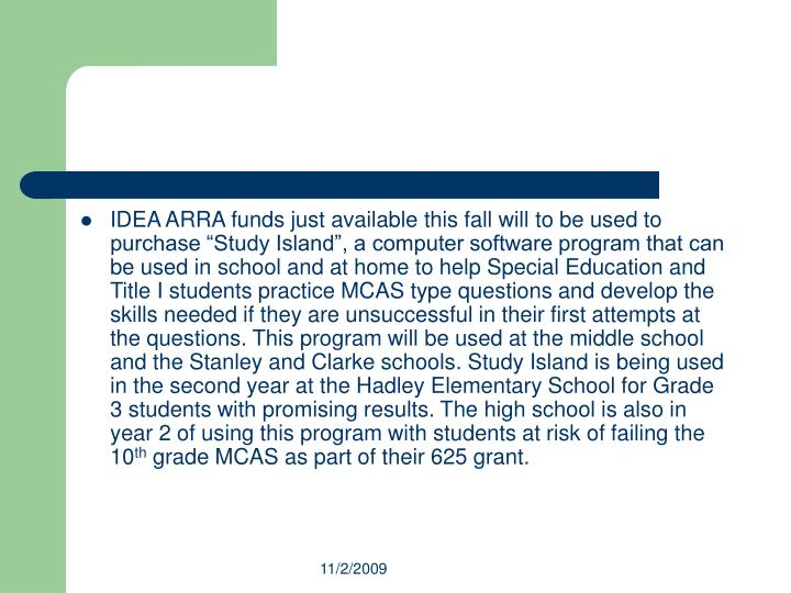 "IDEA ARRA funds just available this fall will to be used to purchase ""Study Island"", a computer software program that can be used in school and at home to help Special Education and Title I students practice MCAS type questions and develop the skills needed if they are unsuccessful in their first attempts at the questions. This program will be used at the middle school and the Stanley and Clarke schools. Study Island is being used in the second year at the Hadley Elementary School for Grade 3 students with promising results. The high school is also in year 2 of using this program with students at risk of failing the 10"