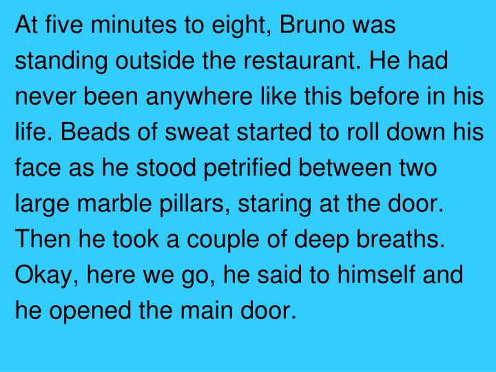 At five minutes to eight, Bruno was