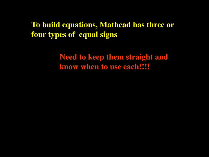 To build equations, Mathcad has three or four types of  equal signs