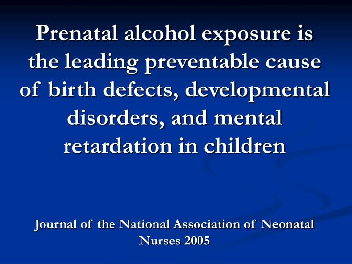 Prenatal alcohol exposure is the leading preventable cause of birth defects, developmental disorders, and mental retardation in children