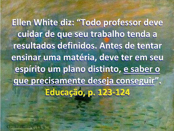 """Ellen White diz: """"Todo professor deve cuidar de que seu trabalho tenda a resultados definidos. Antes de tentar ensinar uma matéria, deve ter em seu espírito um plano distinto,"""