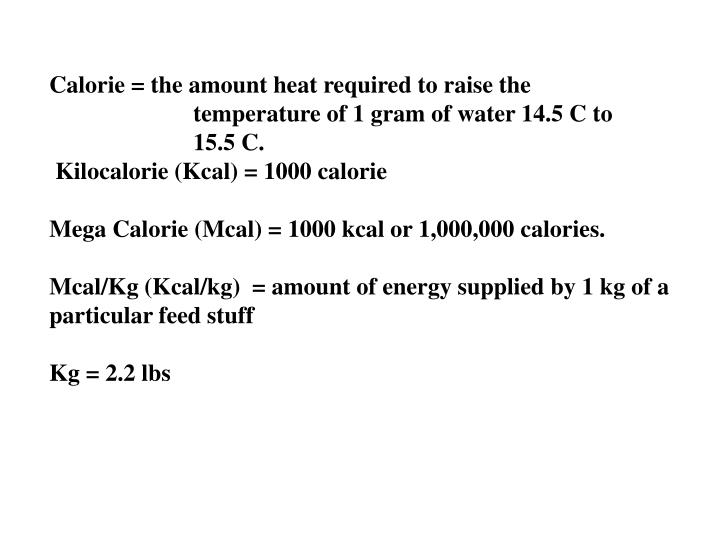 Calorie = the amount heat required to raise the 				temperature of 1 gram of water 14.5 C to 			15.5 C.