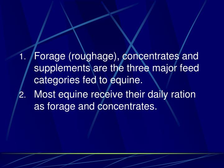 Forage (roughage), concentrates and supplements are the three major feed categories fed to equine.