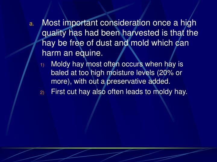 Most important consideration once a high quality has had been harvested is that the hay be free of dust and mold which can harm an equine.