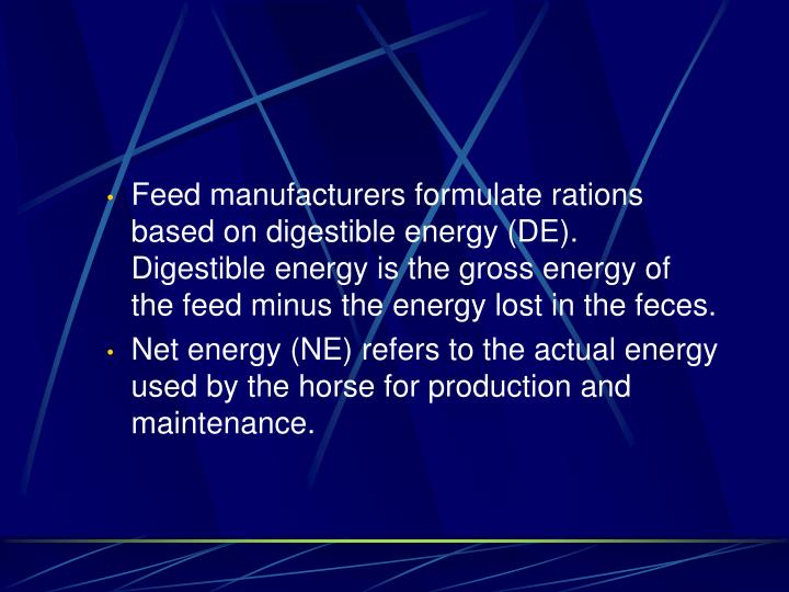 Feed manufacturers formulate rations based on digestible energy (DE). Digestible energy is the gross energy of the feed minus the energy lost in the feces.