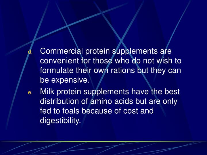 Commercial protein supplements are convenient for those who do not wish to formulate their own rations but they can be expensive.