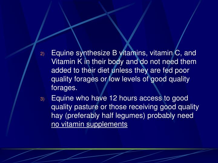 Equine synthesize B vitamins, vitamin C, and Vitamin K in their body and do not need them added to their diet unless they are fed poor quality forages or low levels of good quality forages.