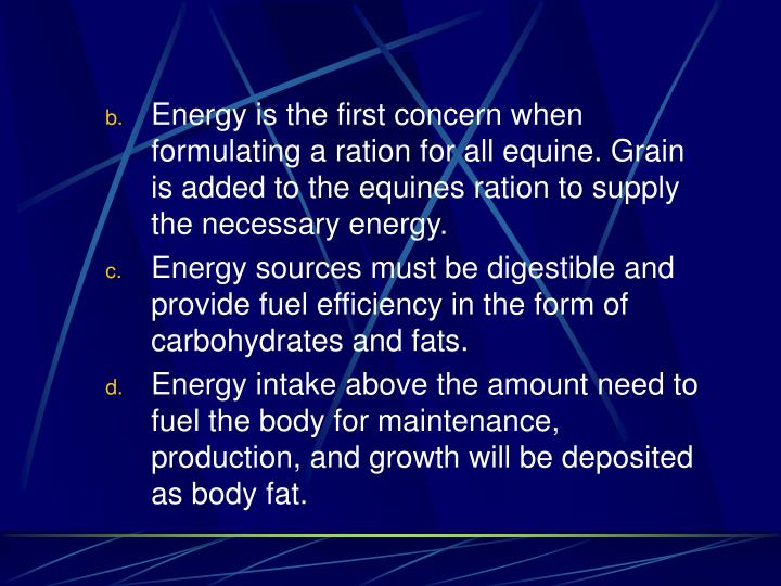 Energy is the first concern when formulating a ration for all equine. Grain is added to the equines ration to supply the necessary energy.