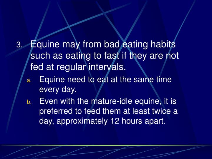 Equine may from bad eating habits such as eating to fast if they are not fed at regular intervals.