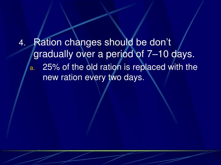 Ration changes should be don't gradually over a period of 7–10 days.