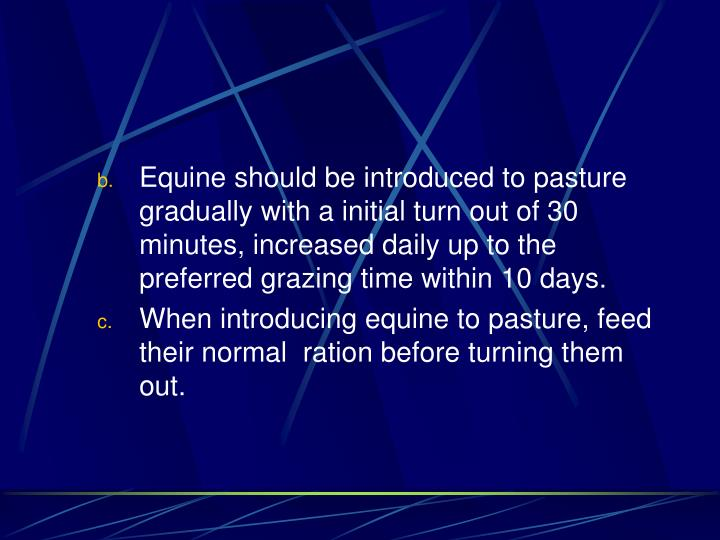 Equine should be introduced to pasture gradually with a initial turn out of 30 minutes, increased daily up to the preferred grazing time within 10 days.