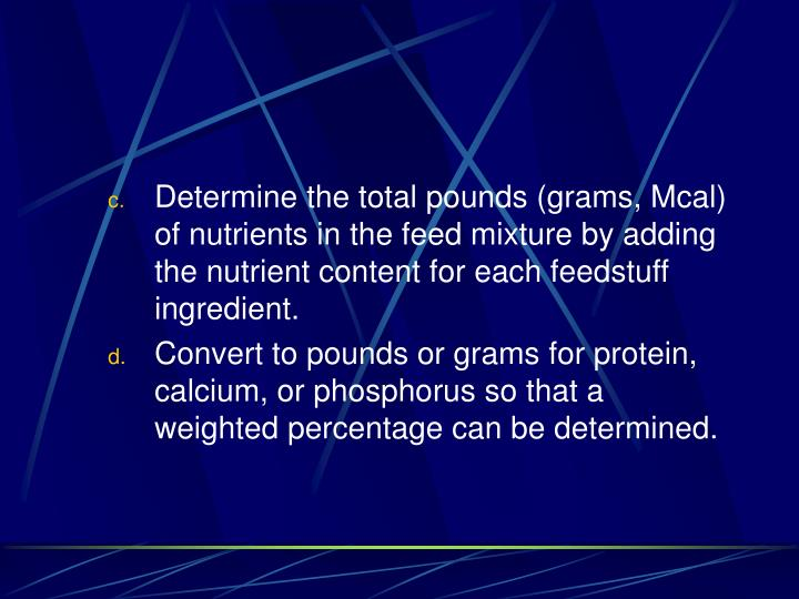 Determine the total pounds (grams, Mcal) of nutrients in the feed mixture by adding the nutrient content for each feedstuff ingredient.